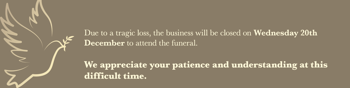 Due to a tragic loss, the business will be closed on Wednesday 20th December to attend the funeral. We appreciate your patience and understanding at this difficult time.